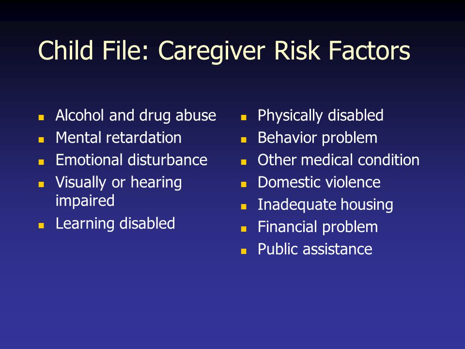 Child File: Caregiver Risk Factors Alcohol and drug abuse Mental retardation Emotional disturbance Visually or hearing impaired Learning disabled Physically disabled Behavior problem Other medical condition Domestic violence Inadequate housing Financial problem Public assistance