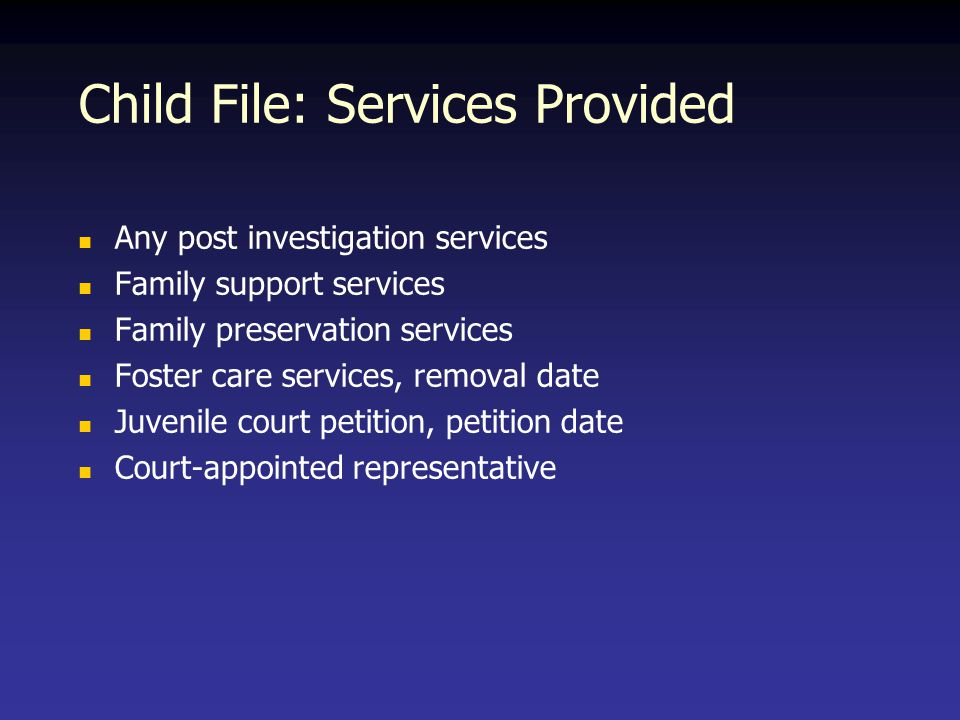 Child File: Services Provided Any post investigation services Family support services Family preservation services Foster care services, removal date Juvenile court petition, petition date Court-appointed representative