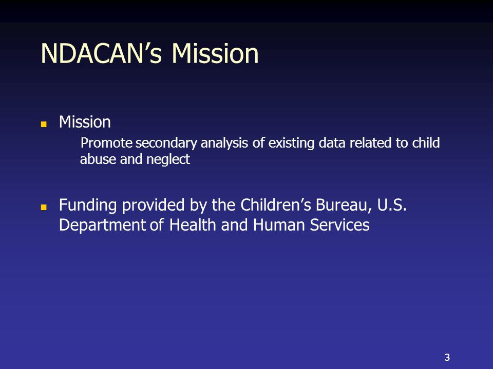 NDACAN's Mission Mission Promote secondary analysis of existing data related to child abuse and neglect Funding provided by the Children's Bureau, U.S.