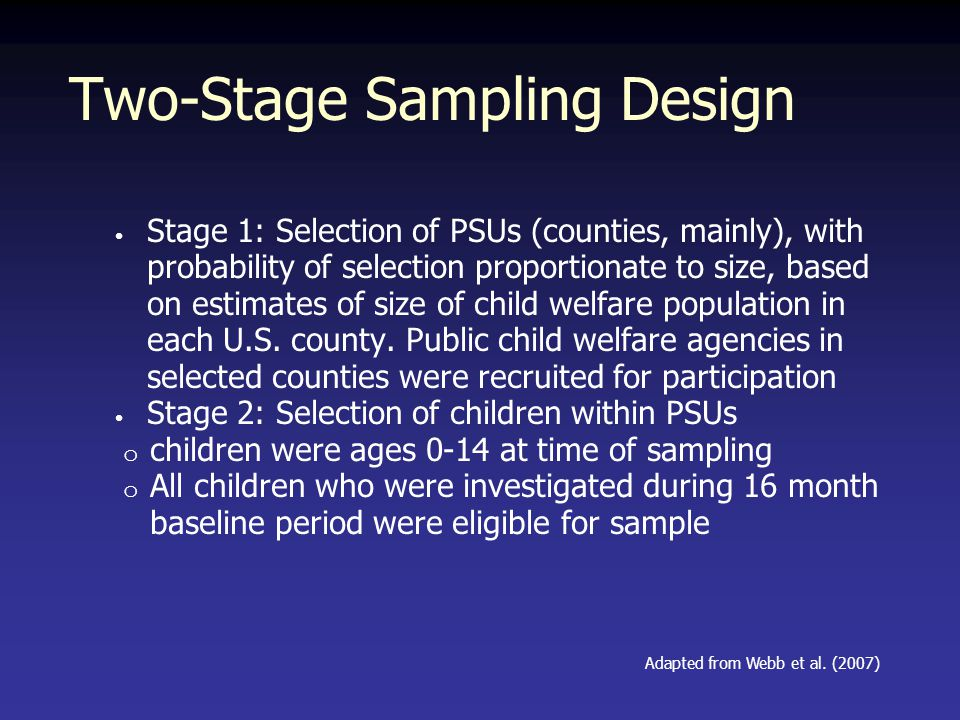 Two-Stage Sampling Design Stage 1: Selection of PSUs (counties, mainly), with probability of selection proportionate to size, based on estimates of size of child welfare population in each U.S.