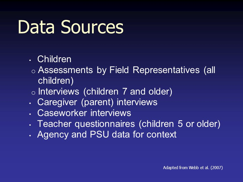 Data Sources Children o Assessments by Field Representatives (all children) o Interviews (children 7 and older) Caregiver (parent) interviews Caseworker interviews Teacher questionnaires (children 5 or older) Agency and PSU data for context Adapted from Webb et al.