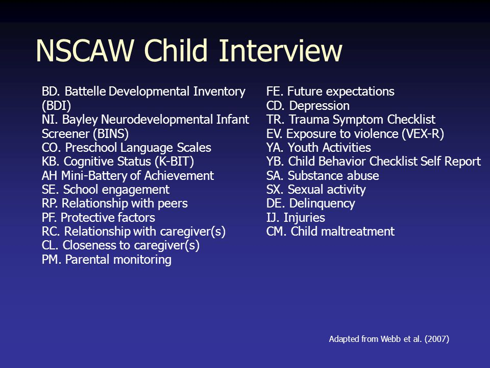 NSCAW Child Interview BD. Battelle Developmental Inventory (BDI) NI. Bayley Neurodevelopmental Infant Screener (BINS) CO. Preschool Language Scales KB