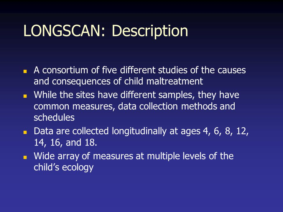 LONGSCAN: Description A consortium of five different studies of the causes and consequences of child maltreatment While the sites have different samples, they have common measures, data collection methods and schedules Data are collected longitudinally at ages 4, 6, 8, 12, 14, 16, and 18.