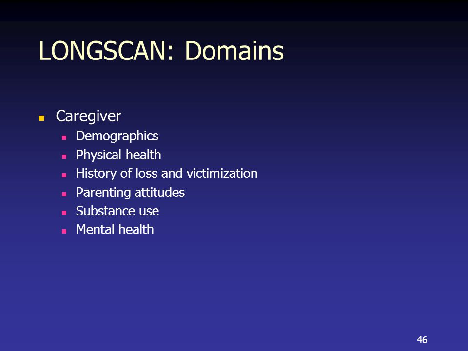 LONGSCAN: Domains Caregiver Demographics Physical health History of loss and victimization Parenting attitudes Substance use Mental health 46