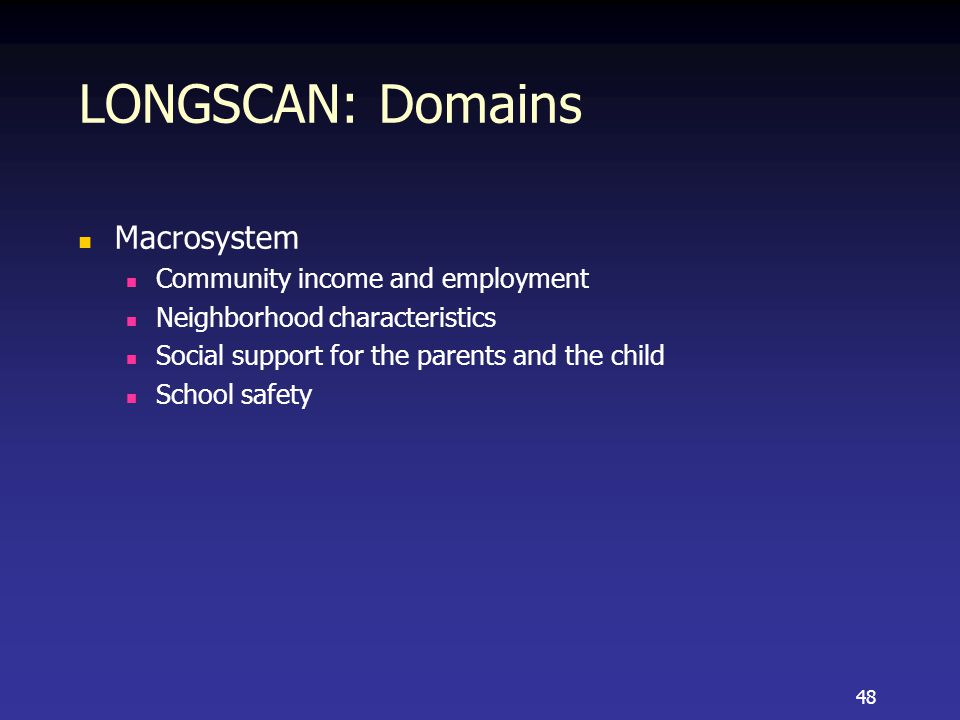 LONGSCAN: Domains Macrosystem Community income and employment Neighborhood characteristics Social support for the parents and the child School safety 48