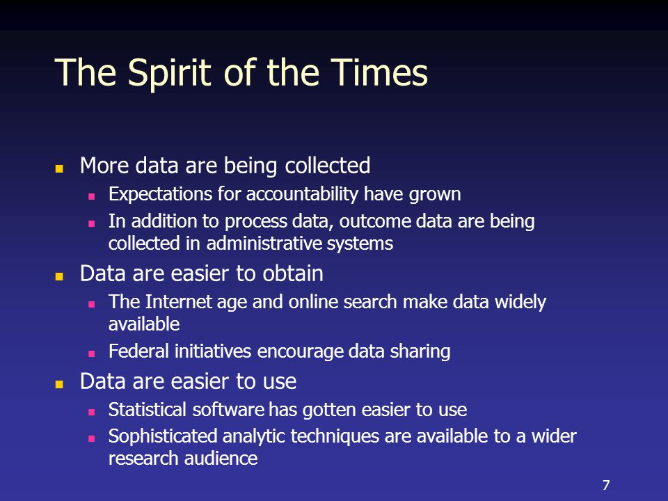 The Spirit of the Times More data are being collected Expectations for accountability have grown In addition to process data, outcome data are being collected in administrative systems Data are easier to obtain The Internet age and online search make data widely available Federal initiatives encourage data sharing Data are easier to use Statistical software has gotten easier to use Sophisticated analytic techniques are available to a wider research audience 7