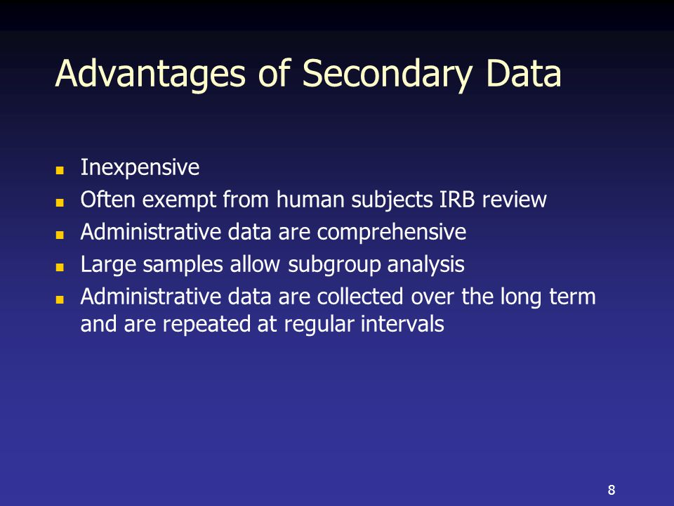 Advantages of Secondary Data Inexpensive Often exempt from human subjects IRB review Administrative data are comprehensive Large samples allow subgroup analysis Administrative data are collected over the long term and are repeated at regular intervals 8