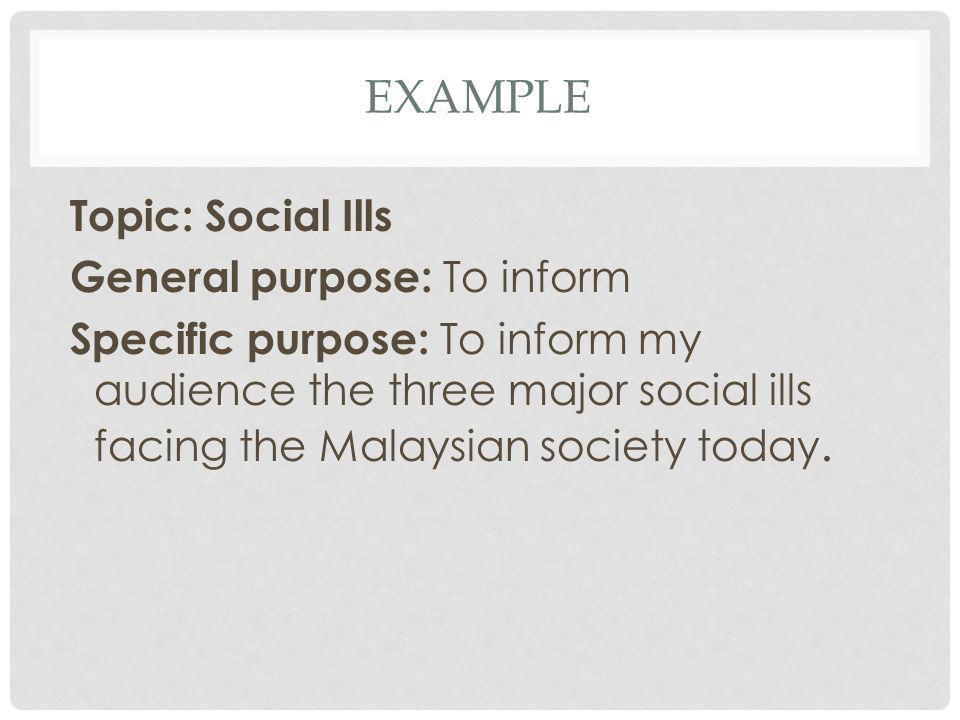 EXAMPLE Topic: Social Ills General purpose: To inform Specific purpose: To inform my audience the three major social ills facing the Malaysian society