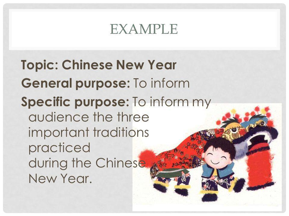 EXAMPLE Topic: Chinese New Year General purpose: To inform Specific purpose: To inform my audience the three important traditions practiced during the