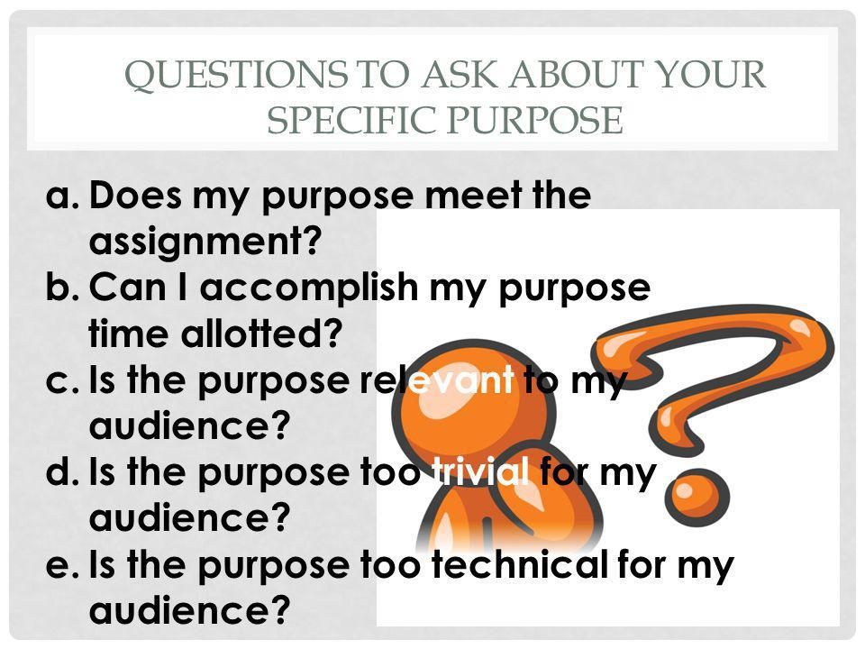 QUESTIONS TO ASK ABOUT YOUR SPECIFIC PURPOSE a.Does my purpose meet the assignment? b.Can I accomplish my purpose in the time allotted? c.Is the purpo