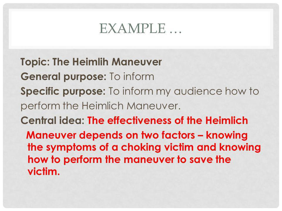 EXAMPLE … Topic: The Heimlih Maneuver General purpose: To inform Specific purpose: To inform my audience how to perform the Heimlich Maneuver. Central