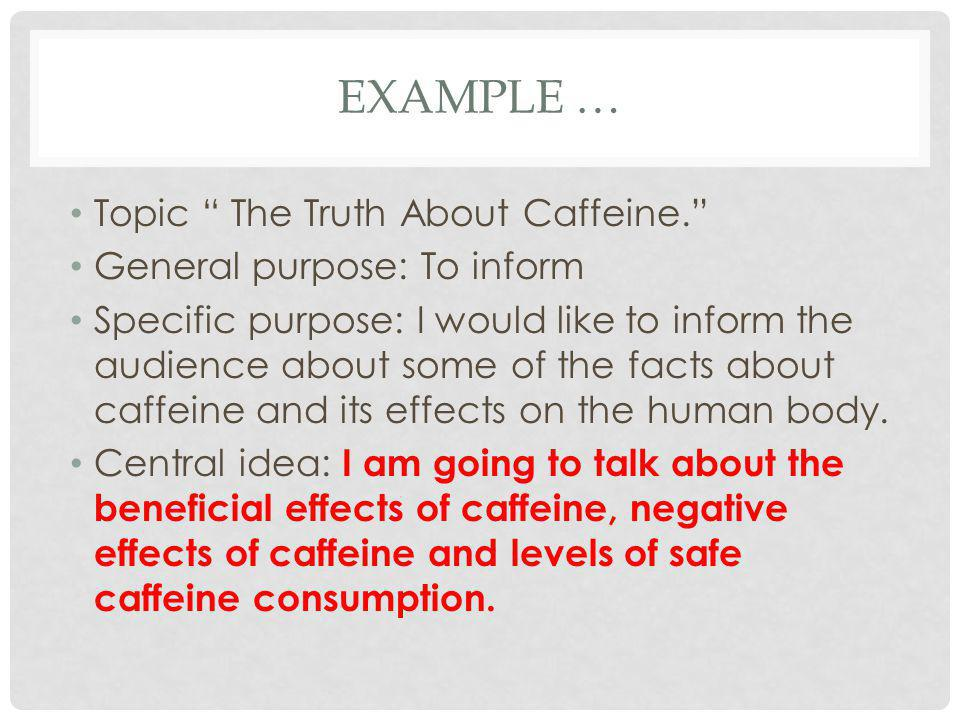 """EXAMPLE … Topic """" The Truth About Caffeine."""" General purpose: To inform Specific purpose: I would like to inform the audience about some of the facts"""
