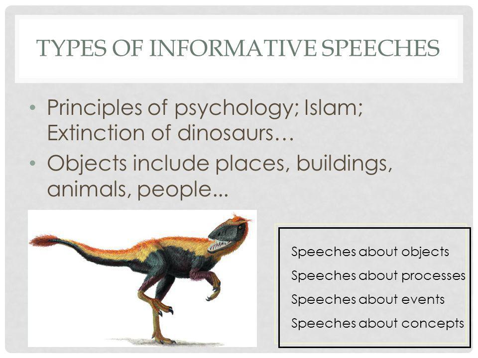 TYPES OF INFORMATIVE SPEECHES Principles of psychology; Islam; Extinction of dinosaurs… Objects include places, buildings, animals, people... Speeches