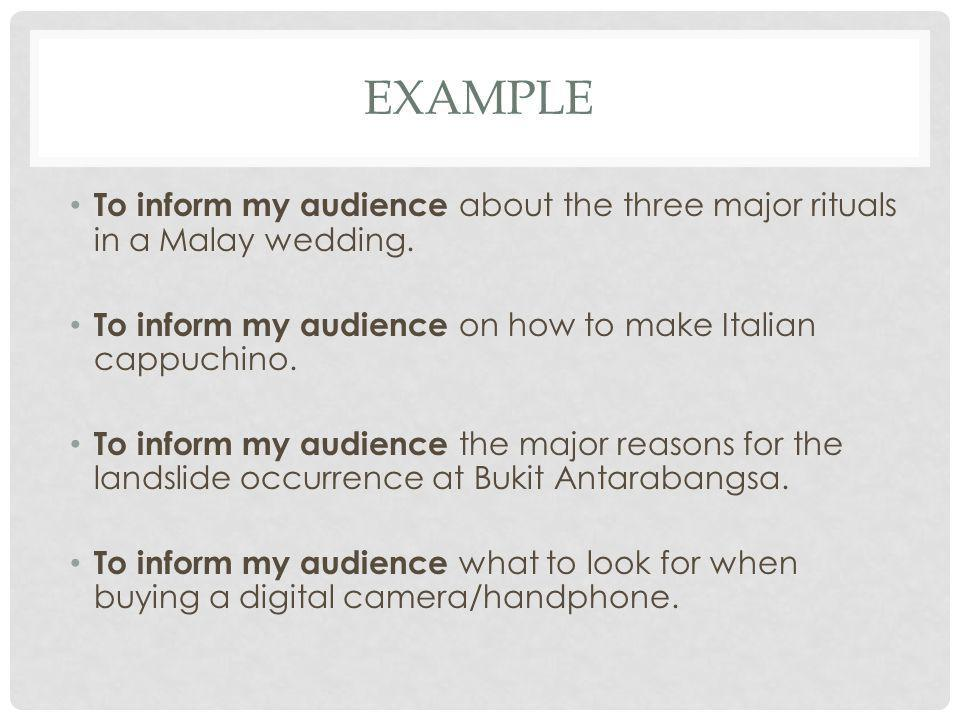 EXAMPLE To inform my audience about the three major rituals in a Malay wedding. To inform my audience on how to make Italian cappuchino. To inform my