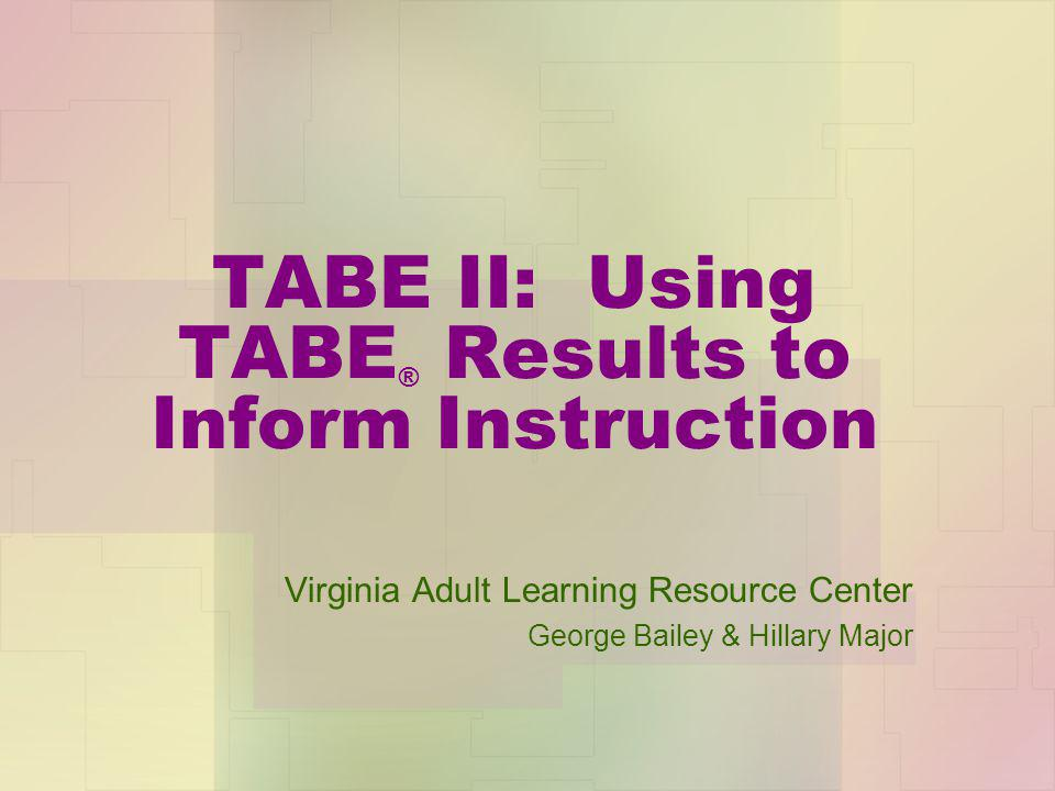 TABE II: Using TABE ® Results to Inform Instruction Virginia Adult Learning Resource Center George Bailey & Hillary Major