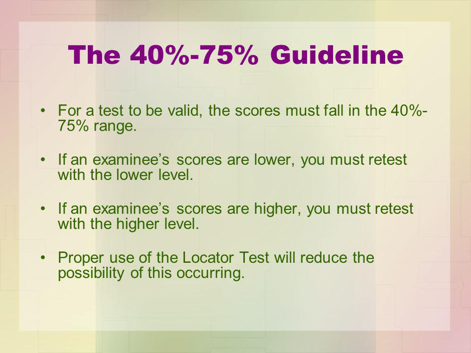 The 40%-75% Guideline For a test to be valid, the scores must fall in the 40%- 75% range.