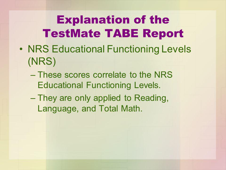 Explanation of the TestMate TABE Report NRS Educational Functioning Levels (NRS) –These scores correlate to the NRS Educational Functioning Levels.