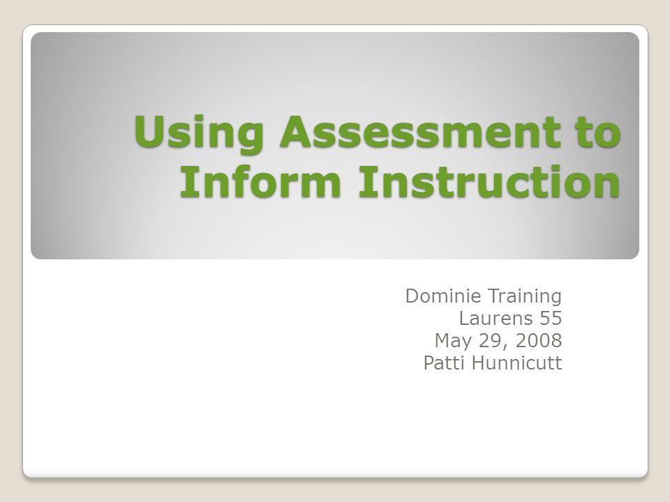 Using Assessment to Inform Instruction Dominie Training Laurens 55 May 29, 2008 Patti Hunnicutt