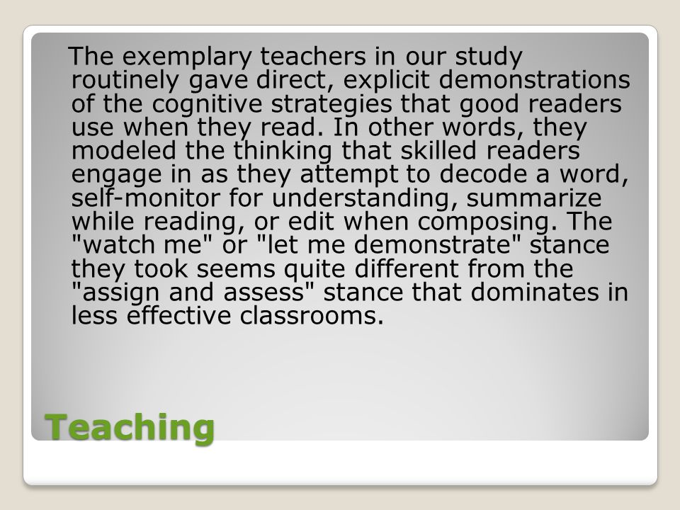 Teaching The exemplary teachers in our study routinely gave direct, explicit demonstrations of the cognitive strategies that good readers use when they read.