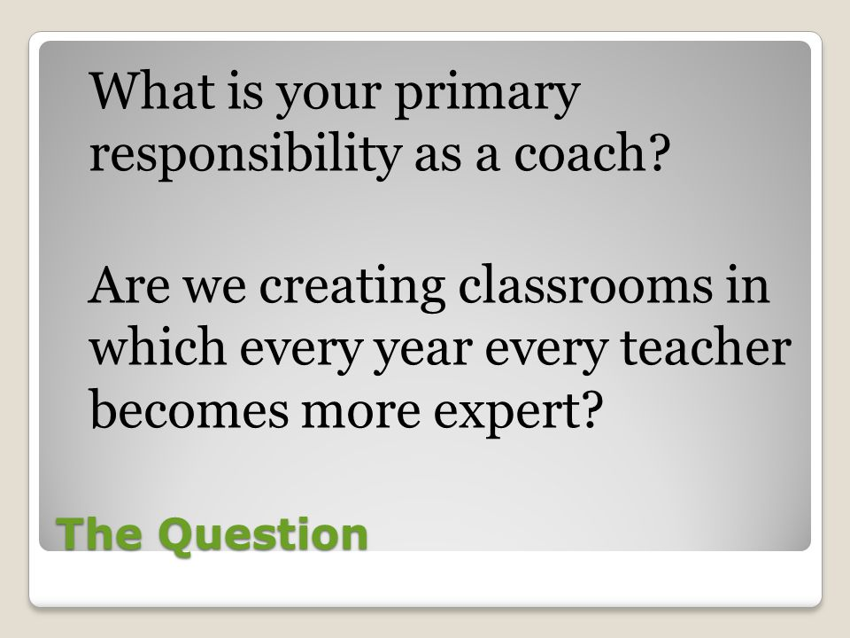 The Question What is your primary responsibility as a coach.