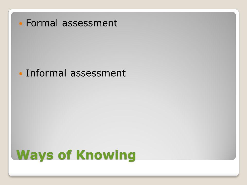 Ways of Knowing Formal assessment Informal assessment