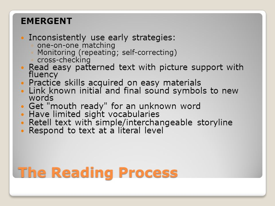 The Reading Process EMERGENT Inconsistently use early strategies: ◦one-on-one matching ◦Monitoring (repeating; self-correcting) ◦cross-checking Read easy patterned text with picture support with fluency Practice skills acquired on easy materials Link known initial and final sound symbols to new words Get mouth ready for an unknown word Have limited sight vocabularies Retell text with simple/interchangeable storyline Respond to text at a literal level