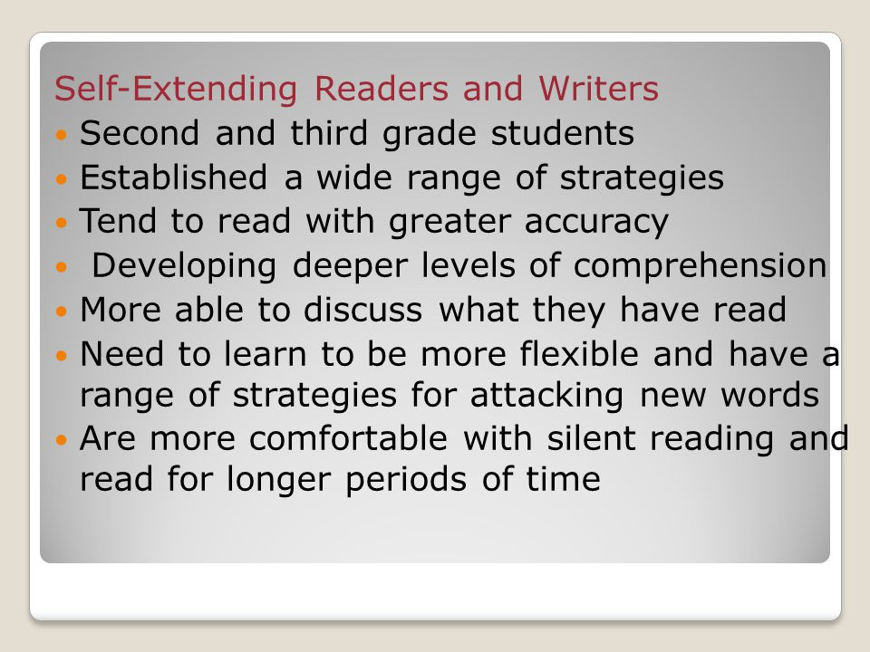 Self-Extending Readers and Writers Second and third grade students Established a wide range of strategies Tend to read with greater accuracy Developing deeper levels of comprehension More able to discuss what they have read Need to learn to be more flexible and have a range of strategies for attacking new words Are more comfortable with silent reading and read for longer periods of time