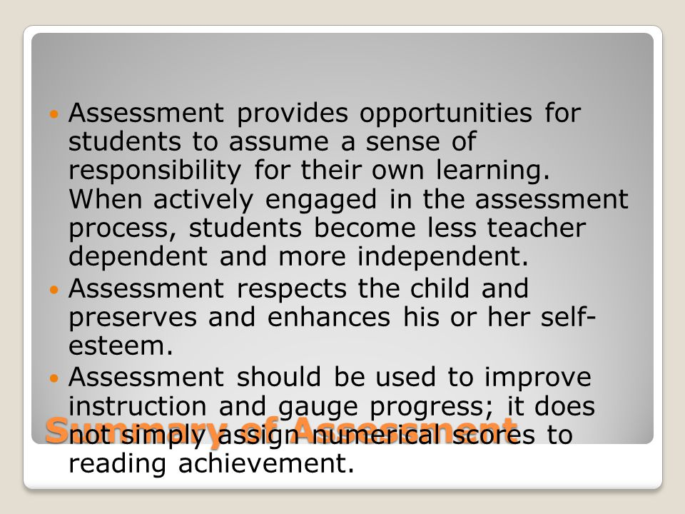 Summary of Assessment Assessment provides opportunities for students to assume a sense of responsibility for their own learning.