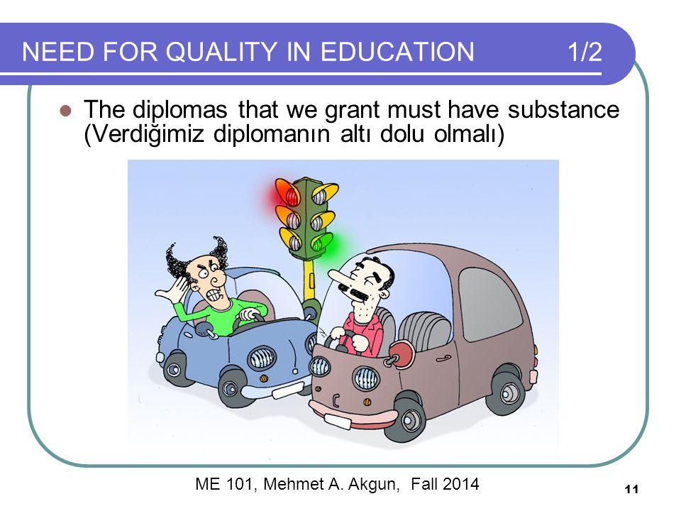 NEED FOR QUALITY IN EDUCATION1/2 The diplomas that we grant must have substance (Verdiğimiz diplomanın altı dolu olmalı) 11 ME 101, Mehmet A.