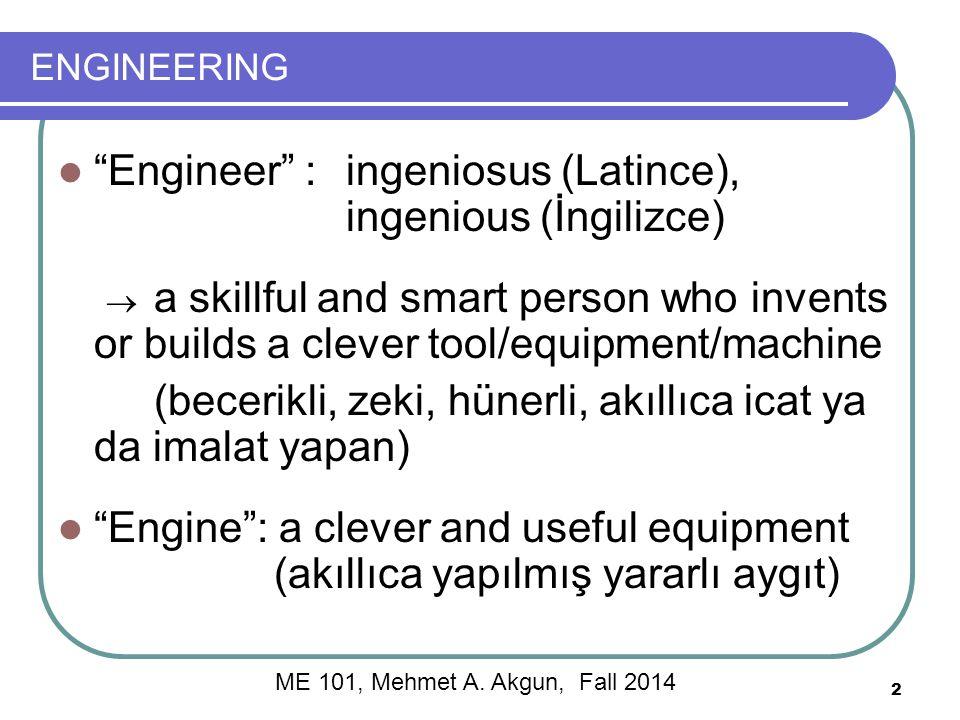 ENGINEERING Engineer :ingeniosus (Latince), ingenious (İngilizce)  a skillful and smart person who invents or builds a clever tool/equipment/machine (becerikli, zeki, hünerli, akıllıca icat ya da imalat yapan) Engine : a clever and useful equipment (akıllıca yapılmış yararlı aygıt) 2 ME 101, Mehmet A.