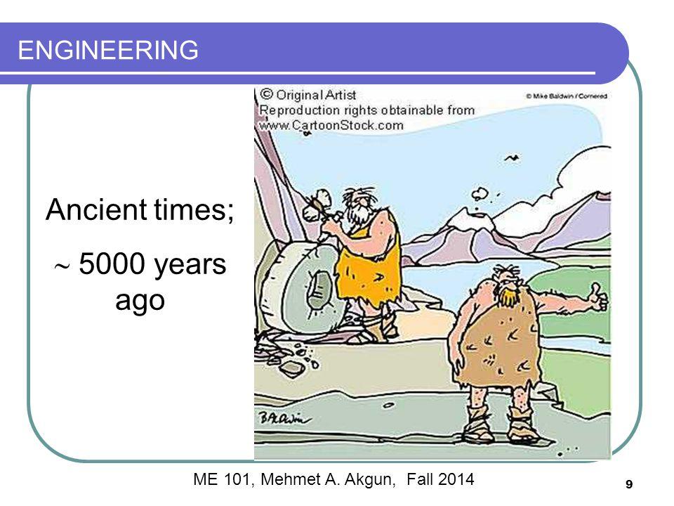 ENGINEERING Ancient times;  5000 years ago 9 ME 101, Mehmet A. Akgun, Fall 2014