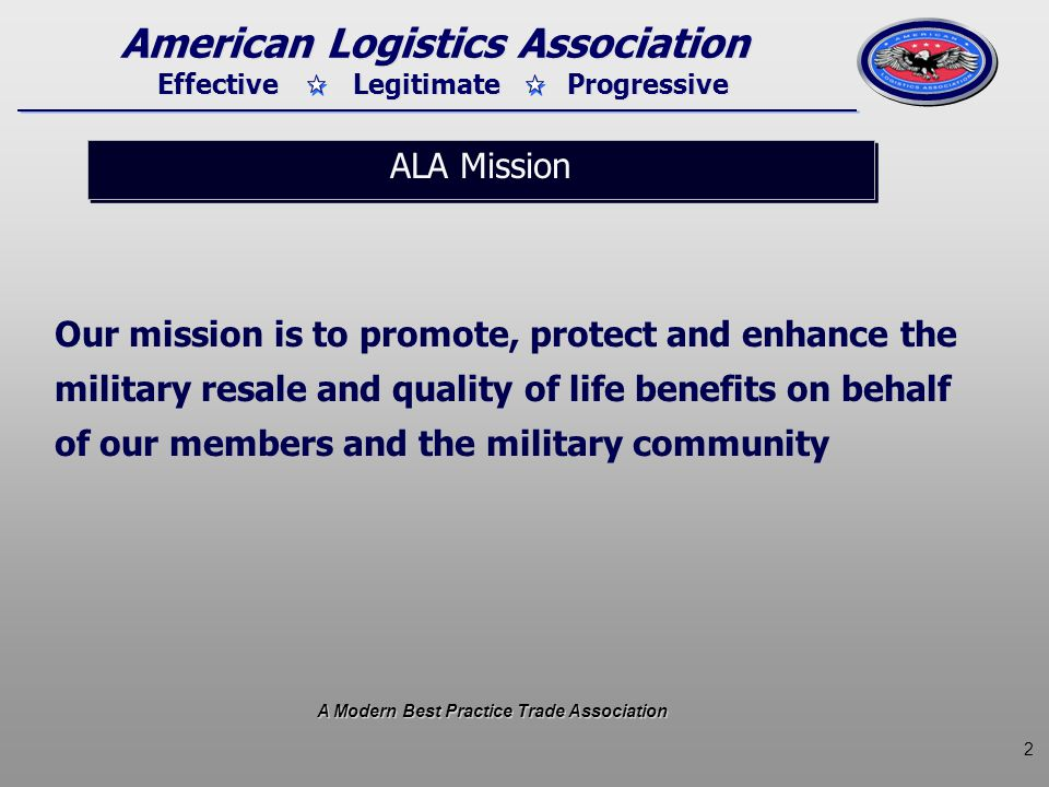 2 Effective Legitimate Progressive American Logistics Association Our mission is to promote, protect and enhance the military resale and quality of li