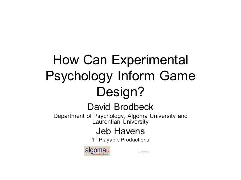 How Can Experimental Psychology Inform Game Design? David Brodbeck Department of Psychology, Algoma University and Laurentian University Jeb Havens 1