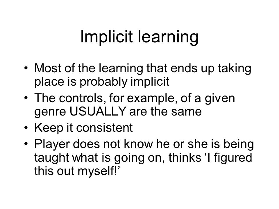 Implicit learning Most of the learning that ends up taking place is probably implicit The controls, for example, of a given genre USUALLY are the same