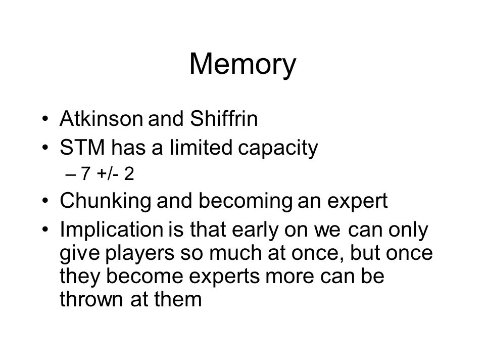 Memory Atkinson and Shiffrin STM has a limited capacity –7 +/- 2 Chunking and becoming an expert Implication is that early on we can only give players