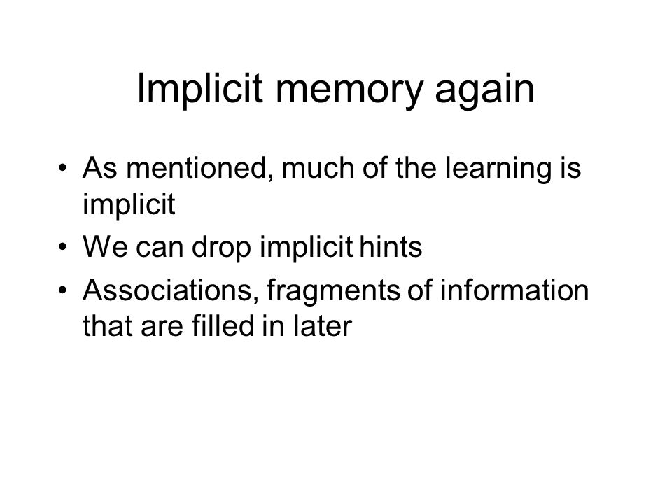 Implicit memory again As mentioned, much of the learning is implicit We can drop implicit hints Associations, fragments of information that are filled