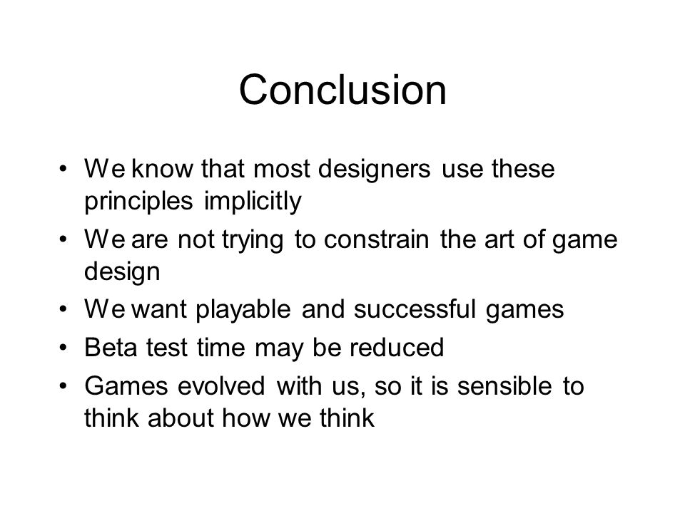 Conclusion We know that most designers use these principles implicitly We are not trying to constrain the art of game design We want playable and succ