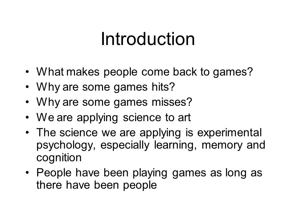 Introduction What makes people come back to games? Why are some games hits? Why are some games misses? We are applying science to art The science we a