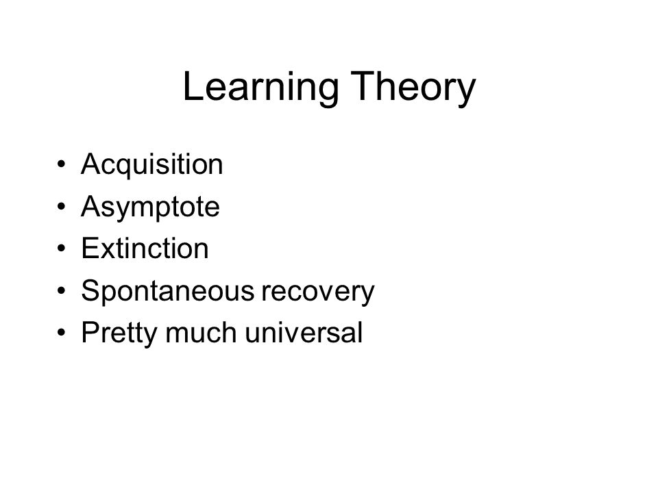 Learning Theory Acquisition Asymptote Extinction Spontaneous recovery Pretty much universal