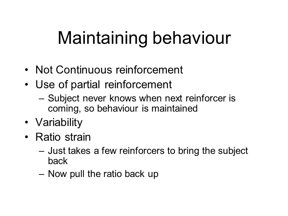 Maintaining behaviour Not Continuous reinforcement Use of partial reinforcement –Subject never knows when next reinforcer is coming, so behaviour is m