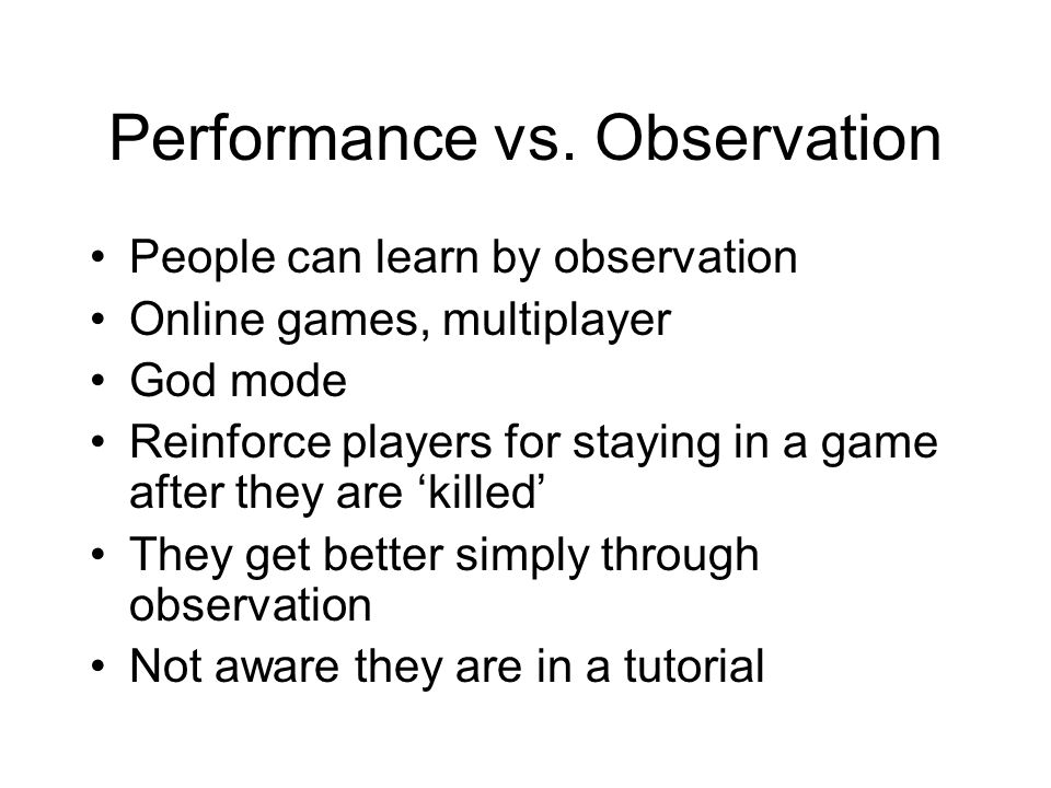 Performance vs. Observation People can learn by observation Online games, multiplayer God mode Reinforce players for staying in a game after they are