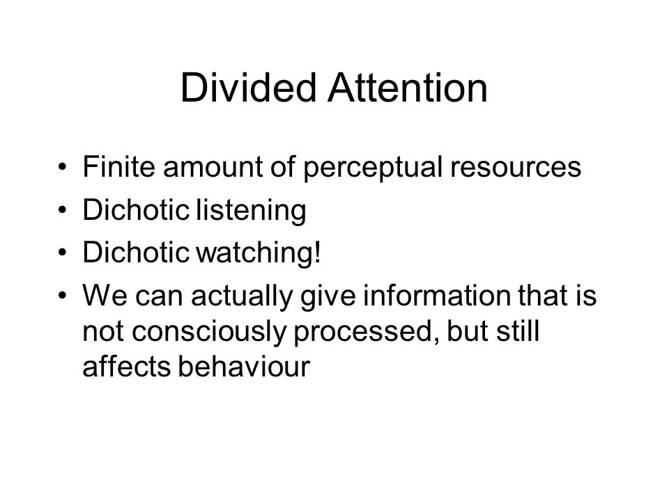 Divided Attention Finite amount of perceptual resources Dichotic listening Dichotic watching! We can actually give information that is not consciously