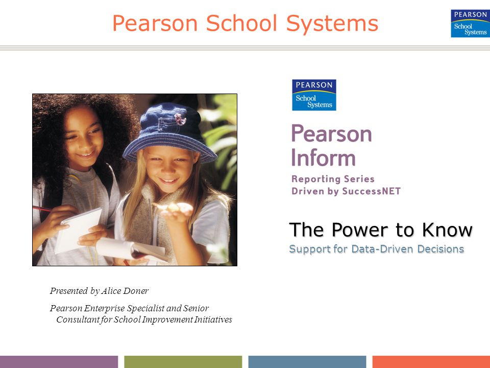 Pearson School Systems The Power to Know Support for Data-Driven Decisions Support for Data-Driven Decisions Presented by Alice Doner Pearson Enterprise Specialist and Senior Consultant for School Improvement Initiatives