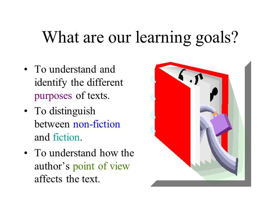What are our learning goals? To understand and identify the different purposes of texts. To distinguish between non-fiction and fiction. To understand