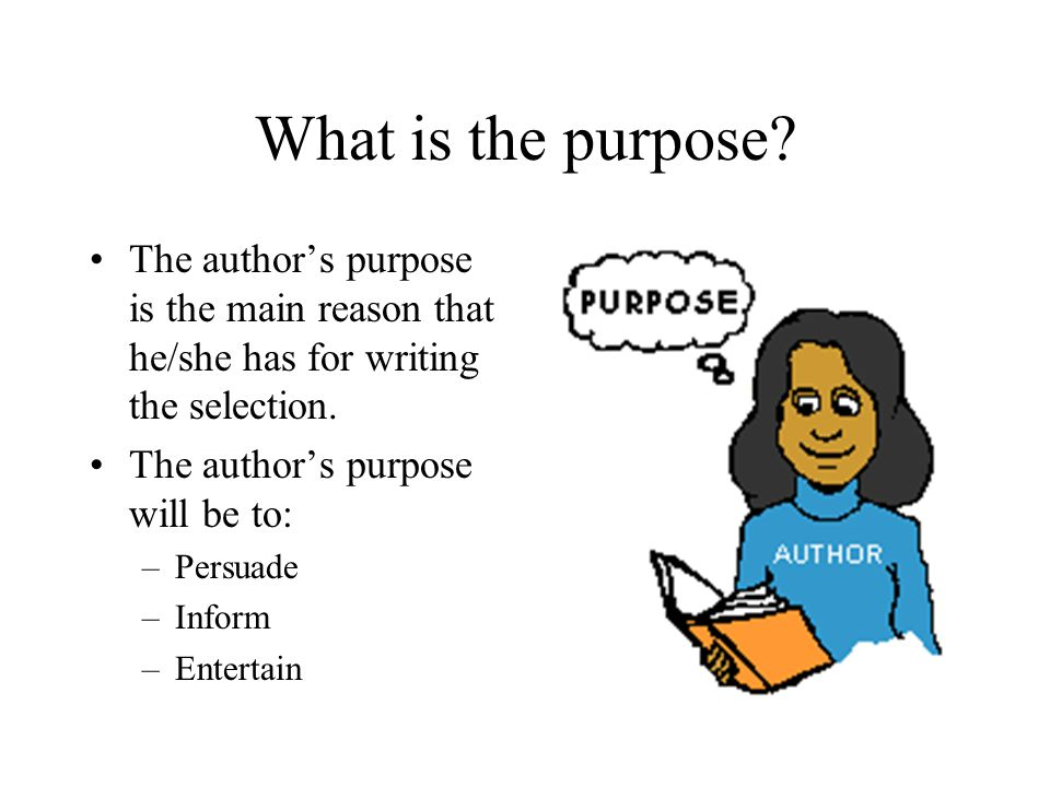 What is the purpose? The author's purpose is the main reason that he/she has for writing the selection. The author's purpose will be to: –Persuade –In