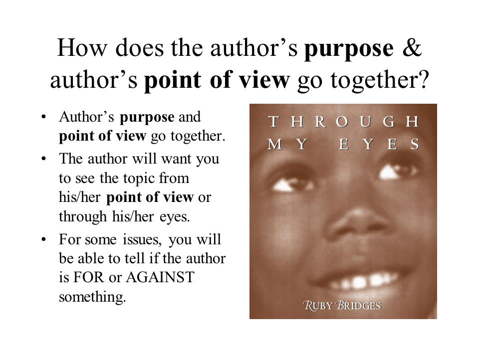 How does the author's purpose & author's point of view go together? Author's purpose and point of view go together. The author will want you to see th