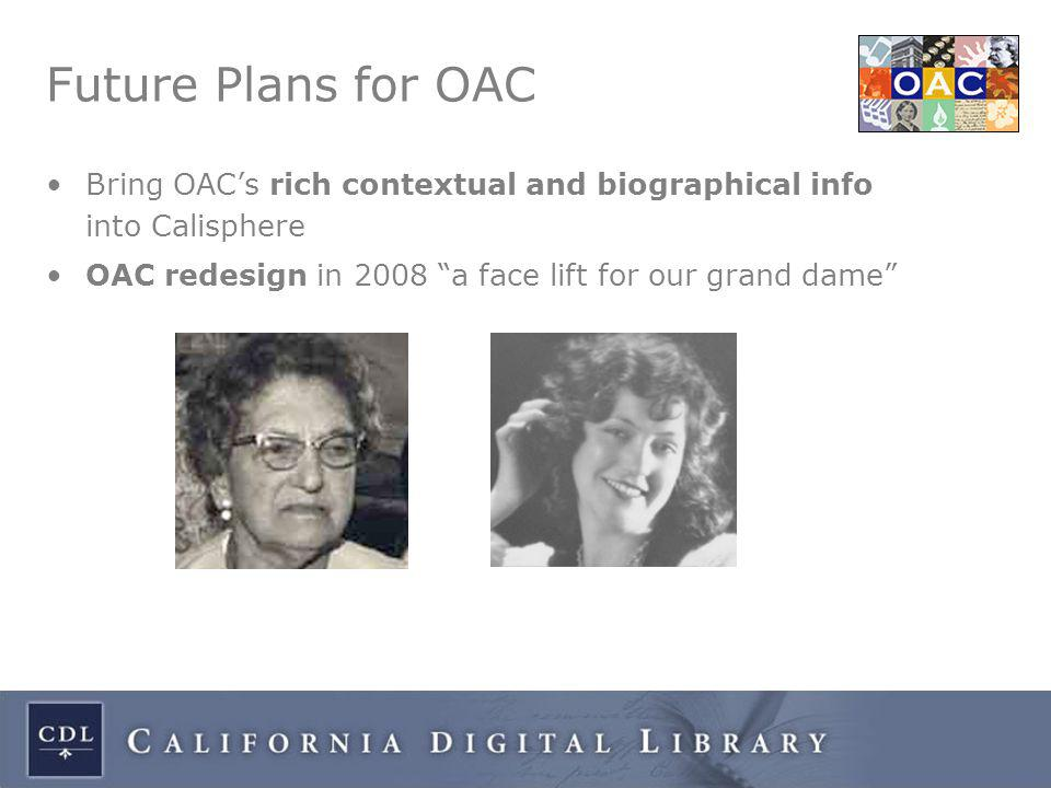 Future Plans for OAC Bring OAC's rich contextual and biographical info into Calisphere OAC redesign in 2008 a face lift for our grand dame