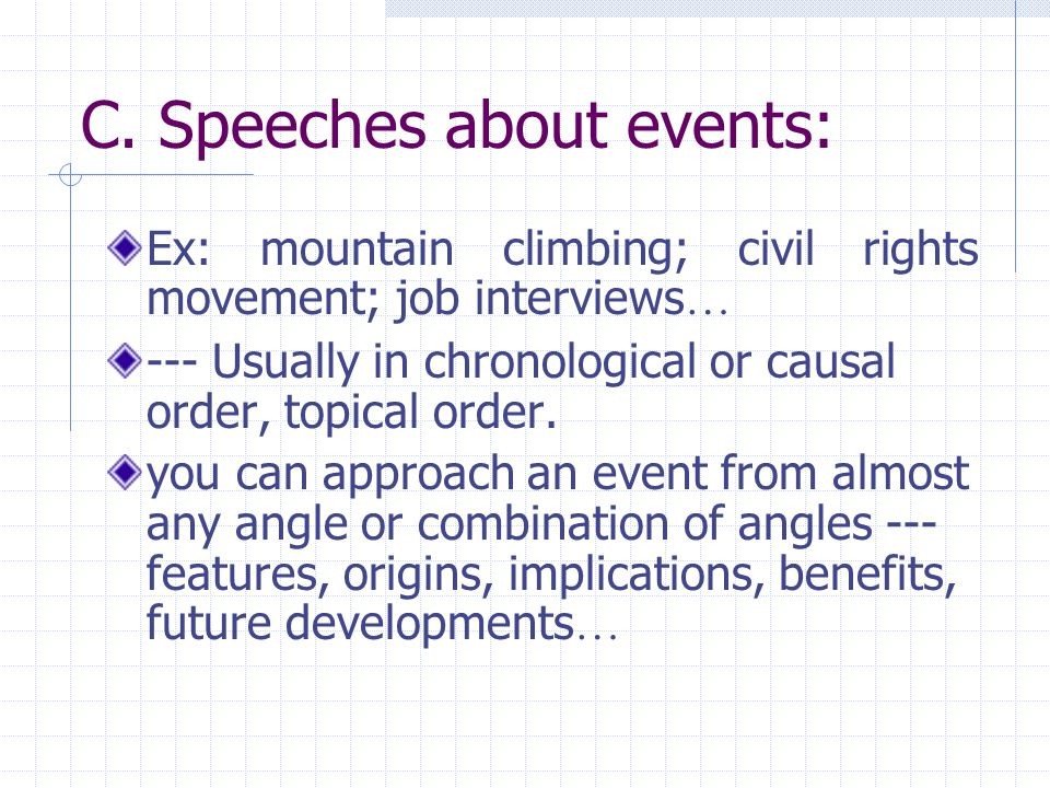 C. Speeches about events: Ex: mountain climbing; civil rights movement; job interviews … --- Usually in chronological or causal order, topical order.