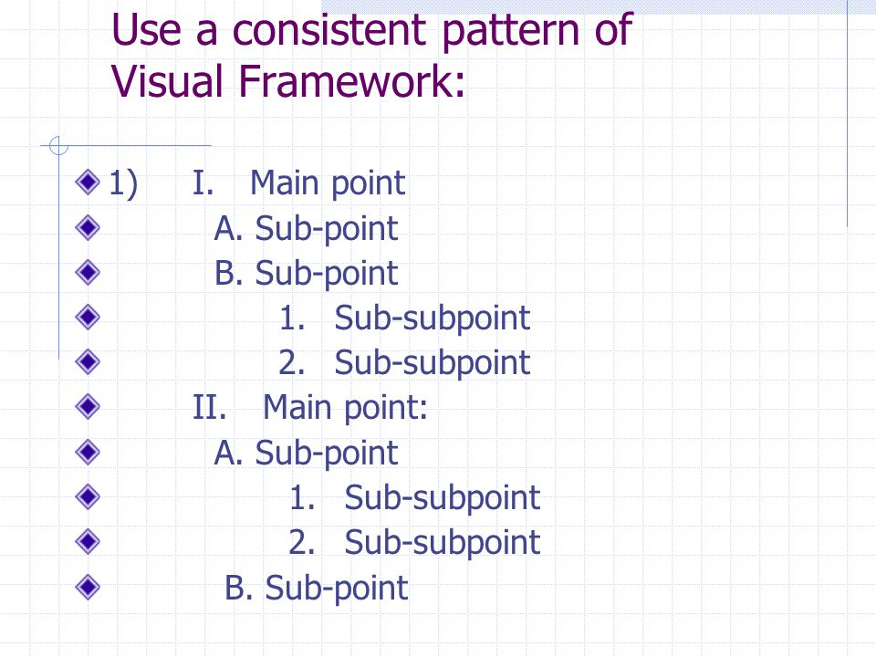 Use a consistent pattern of Visual Framework: 1) I. Main point A. Sub-point B. Sub-point 1. Sub-subpoint 2. Sub-subpoint II. Main point: A. Sub-point
