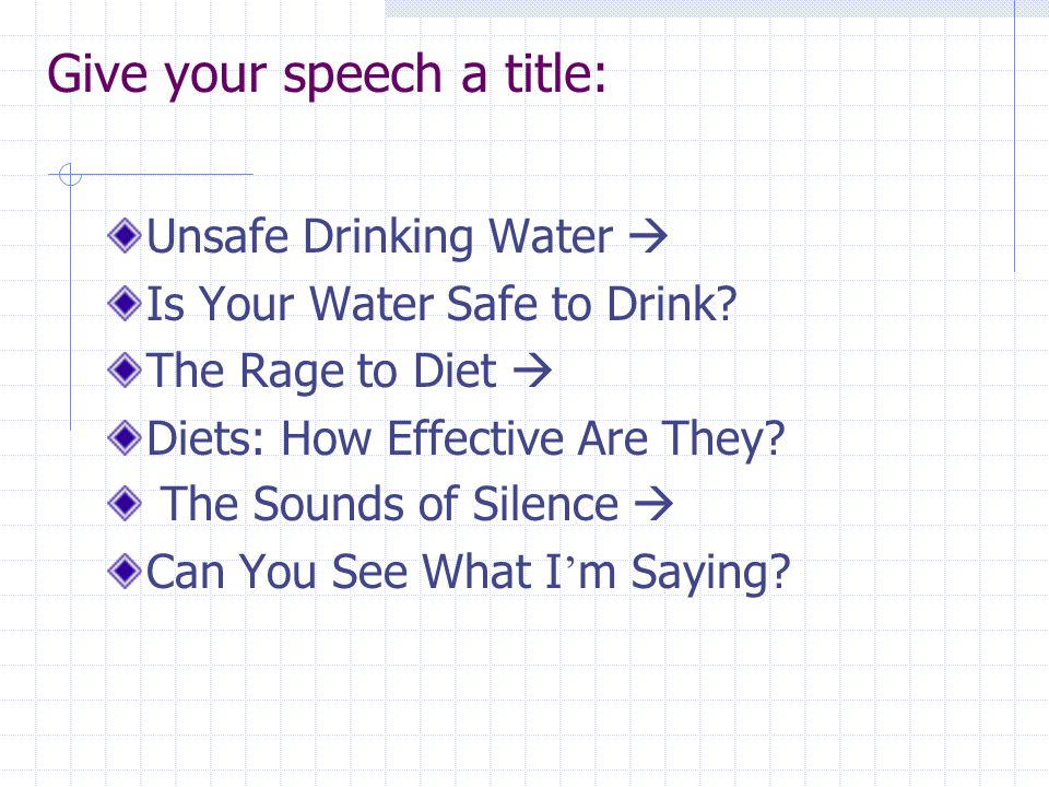 Give your speech a title: Unsafe Drinking Water  Is Your Water Safe to Drink? The Rage to Diet  Diets: How Effective Are They? The Sounds of Silence